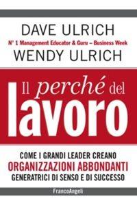 Il Il perché del lavoro. Come i grandi leader creano organizzazioni abbondanti generatrici di senso e di successo - Ulrich Dave Ulrich Wendy - wuz.it