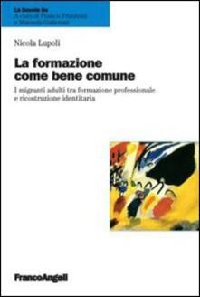 La formazione come bene comune. I migranti adulti tra formazione professionale e ricostruzione identitaria - Nicola Lupoli - copertina