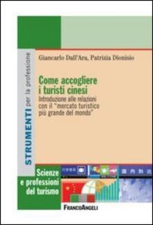 Come accogliere i turisti cinesi. Introduzione alle relazioni con il «mercato turistico più grande del mondo» - Giancarlo Dall'Ara,Patrizia Dionisio - copertina