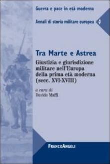 Tra Marte e Astrea. Giustizia e giurisdizione militare nell'Europa della prima età moderna. Annali di storia militare europea. Vol. 4 - copertina