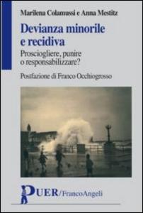 Libro Devianza minorile e recidiva. Prosciogliere, punire o responsabilizzare? Marilena Colamussi , Anna Mestitz