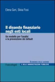 Il dissesto finanziario negli enti locali. Un modello per l'analisi e la prevenzione dei default - Elena Gori,Silvia Fissi - copertina