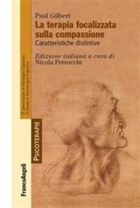 La terapia focalizzata sulla compassione. Caratteristiche distintive - Paul P. Gilbert,Nicola Petrocchi - ebook