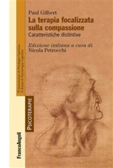 La terapia focalizzata sulla compassione. Caratteristiche distintive - Nicola Petrocchi,Paul P. Gilbert - ebook