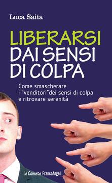 Liberarsi dai sensi di colpa. Come smascherare i «venditori» dei sensi di colpa e ritrovare serenità - Luca Saita - ebook