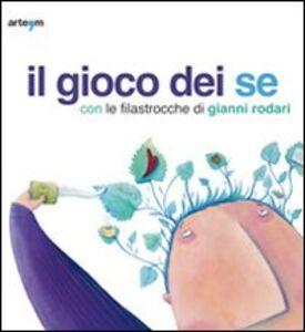 Libro Il gioco dei se con le filastrocche di Gianni Rodari. Catalogo della mostra (Napoli, 6 marzo-5 aprile 2010)