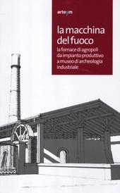 La macchina del fuoco. La fornace di Agropoli da impianto produttivo a museo di archeologia industriale. Catalogo della mostra (Agropoli, 19 aprile-19 giugno 2012)