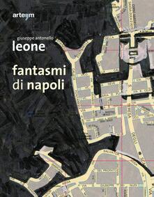 Fantasmi di Napoli. Giuseppe Antonello Leone. Catalogo della mostra (28 maggio-30 giugno 2013). Ediz. illustrata - copertina