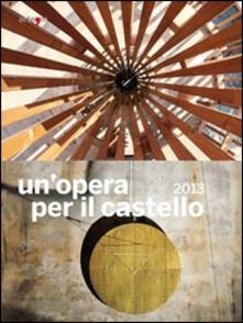 Un' opera per il castello 2013. Catalogo della mostra (Napoli, 2014) - copertina