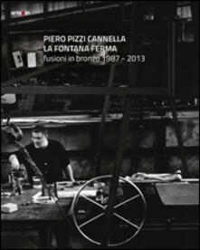 Piero Pizzi Cannella. La fontana ferma. Fusioni in bronzo 1987-2013 - copertina
