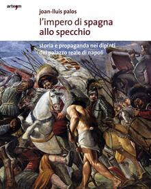 L' impero di Spagna allo specchio. Storie e propaganda nei dipinti del Palazzo Reale di Napoli - Joan-Lluis Palos - copertina