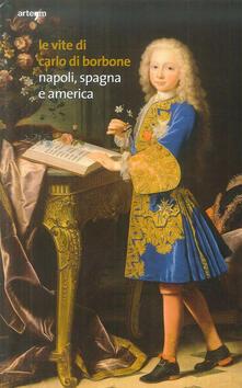 Le vite di Carlo di Borbone. Napoli, Spagna e America - copertina
