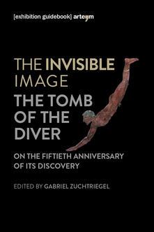 The invisible image. The tomb of the diver. Catalogo della mostra (Paestum, 3 giugno-7 ottobre 2018) - copertina