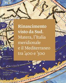 Rinascimento visto da Sud. Matera, l'Italia Meridionale e il Mediterraneo tra '400 e '500. Ediz. illustrata - copertina