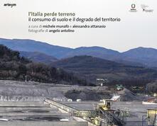 L' Italia perde terreno. Il consumo di suolo e il degrado del territorio - Alessandra Attanasio,Michele Munafò - copertina