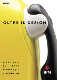 Oltre il design. Cultura, identità e linguaggio di una impresa - copertina