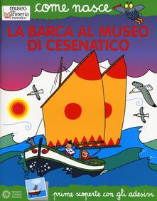 La barca al Museo di Cesenatico. Con adesivi - Elisa Mazzoli,Agostino Traini - copertina