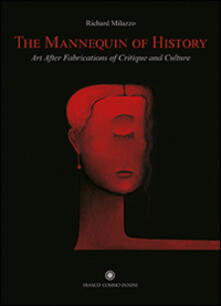 The Mannequin of History. Art After Fabrications of Critique and Culture. Ediz. italiana e inglese - Richard Milazzo - copertina