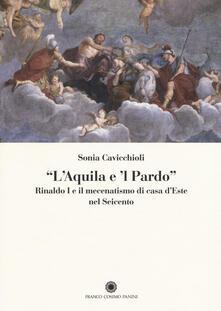 «L'aquila e il pardo». Rinaldo I e il mecenatismo di casa d'Este nel Seicento - Sonia Cavicchioli - copertina