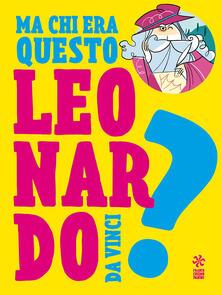 Ma chi era questo Leonardo da Vinci? - Giulia Calandra Buonaura - copertina