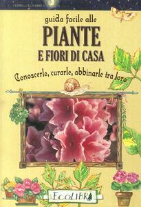 Guida facile alle piante e fiori di casa. Conoscerle, curarle, abbinarle tra loro