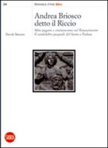 Libro Andrea Briosco detto il Riccio. Mito pagano e cristianesimo nel Rinascimento. Il candelabro pasquale del Santo a Padova Davide Banzato