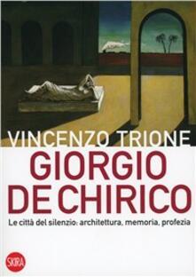 Giorgio de Chirico. La città del silenzio: architettura, memoria, profezia - Vincenzo Trione - copertina