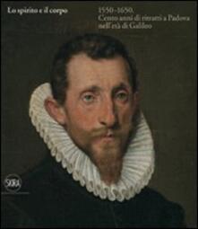 Lo spirito e il corpo 1550-1650. Cento anni di ritratti a Padova nell'età di Galileo - copertina