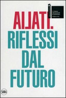 Ailati. 12° biennale di architettura. Padiglione Italia. Riflessi dal futuro - copertina