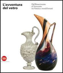 L' avventura del vetro dal Rinascimento al Novecento tra Venezia e mondi lontani - copertina