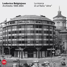 Lodovico Belgiojoso architetto 1909-2004. La ricerca di un'Italia «altra» - copertina