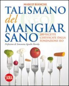 Il talismano del mangiar sano. 200 ricette certificate dalla Fondazione IEO - Marco Bianchi - copertina
