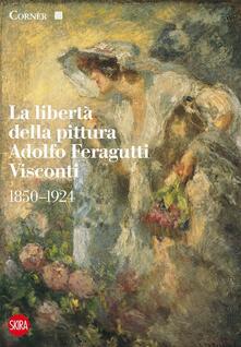 La libertà della pittura. Adolfo Feragutti Visconti. 1850-1924 - Giovanna Ginex - copertina