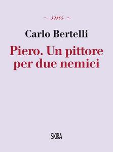 Libro Piero. Un pittore per due nemici Carlo Bertelli