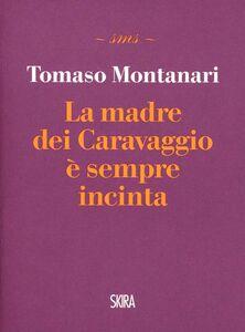 Libro La madre dei Caravaggio è sempre incinta Tomaso Montanari