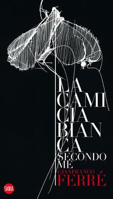 Gianfranco Ferré. La camicia bianca secondo me. Ediz. italiana e inglese - copertina
