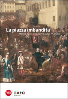 La piazza imbandita. Mercati storici lombardi tra XVIII e XX secolo - Lucia Bisi - copertina
