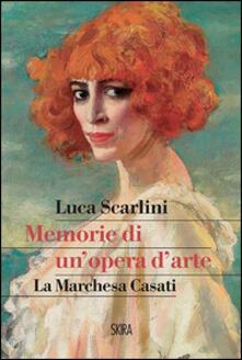 Memorie di un'opera d'arte. La marchesa Casati - Luca Scarlini - copertina