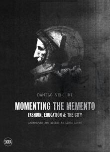 Momenting the memento. Fashion, education & the city. Ediz. illustrata - Danilo Venturi - copertina