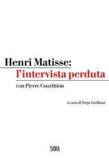 Henri Matisse: l'intervista perduta - Henri Matisse,Pierre Courthion - copertina