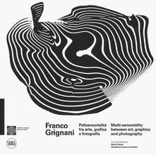Franco Grignani. Polisensorialità arte grafica e fotografia-Multi-sensoriality between art, graphics and photography. Ediz. a colori.pdf