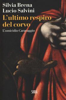 L' ultimo respiro del corvo. L'omicidio Caravaggio - Silvia Brena,Lucio Salvini - copertina