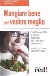 Mangiare bene per vedere meglio. Gustose ricette e menù prelibati per la salute della vista