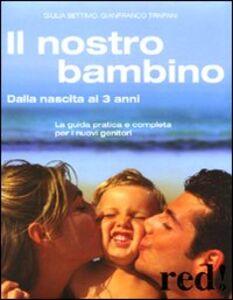 Libro Il nostro bambino. Dalla nascita ai 3 anni Giulia Settimo , Gianfranco Trapani