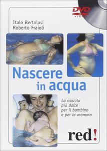 Libro Nascere in acqua. La nascita più dolce per il bambino e per la mamma. DVD. Con libro Roberto Fraioli , Italo Bertolasi