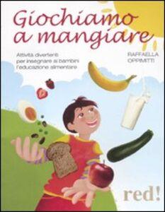 Libro Giochiamo a mangiare. Attività divertenti per insegnare ai bambini l'educazione alimentare Raffaella Oppimitti
