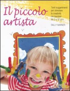 Il piccolo artista. Tanti suggerimenti per stimolare la creatività dei bambini da 2 a 10 anni