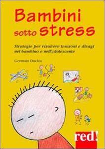Bambini sotto stress. Strategie per risolvere tensioni e disagi nel bambino e nell'adolescente