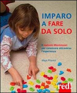 Libro Imparo a fare da solo. Il metodo Montessori per conoscere attraverso l'esperienza Maja Pitamic