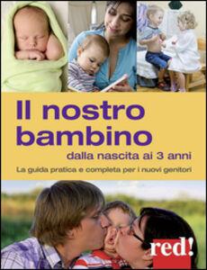 Libro Il nostro bambino dalla nascita ai 3 anni. La guida pratica e completa per i nuovi genitori Giulia Settimo , Gianfranco Trapani